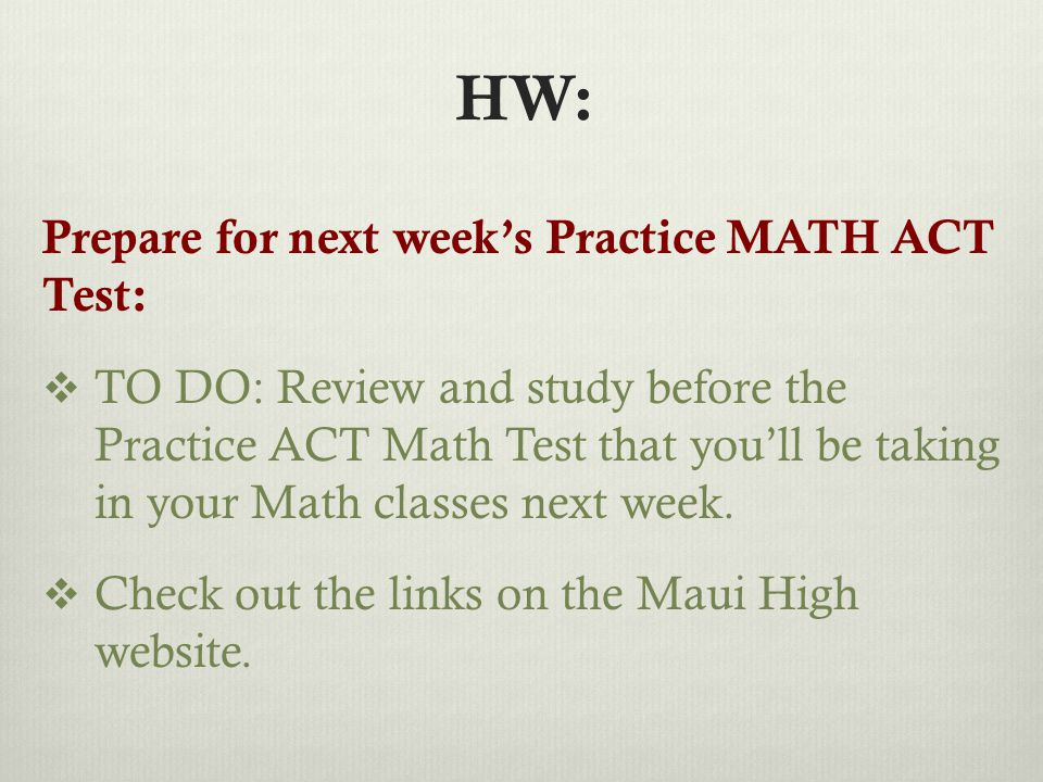 HW: Prepare for next week's Practice MATH ACT Test:  TO DO: Review and study before the Practice ACT Math Test that you'll be taking in your Math classes next week.