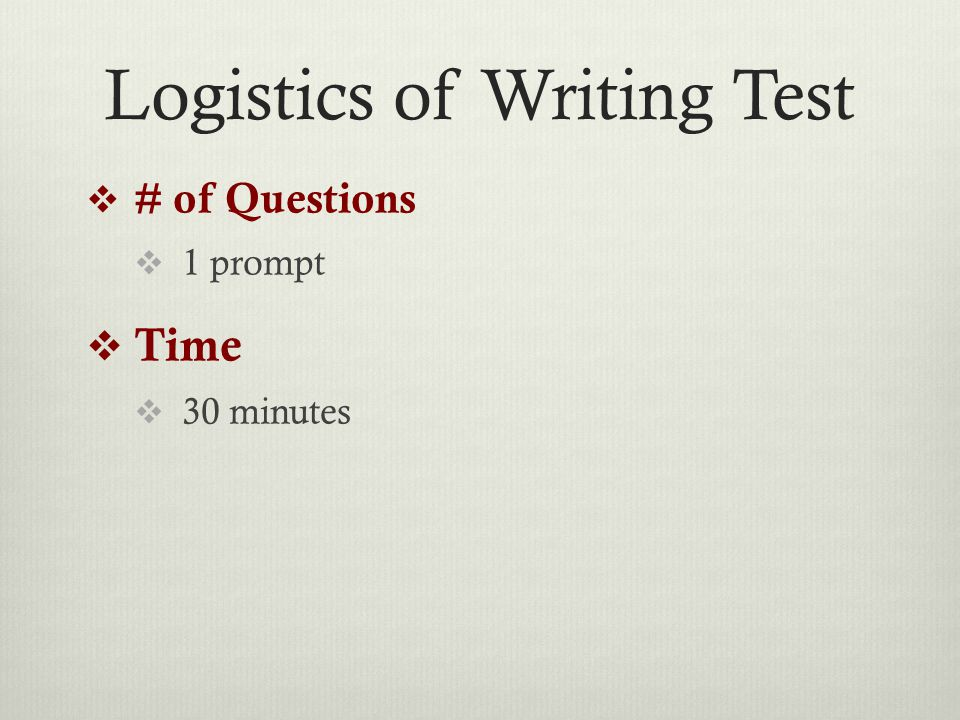 Logistics of Writing Test  # of Questions  1 prompt  Time  30 minutes