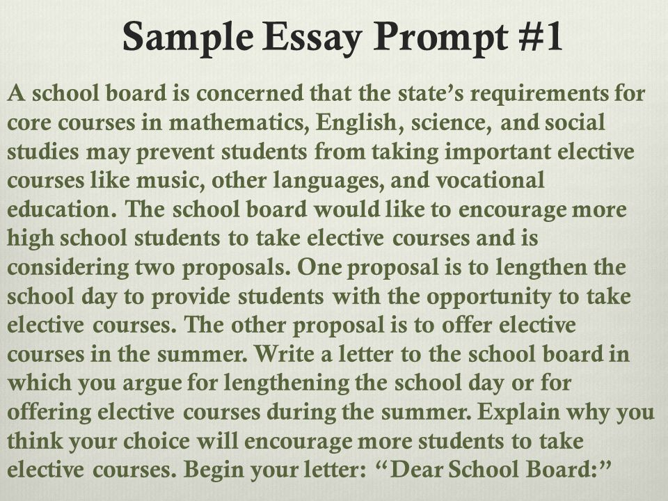 Sample Essay Prompt #1 A school board is concerned that the state's requirements for core courses in mathematics, English, science, and social studies may prevent students from taking important elective courses like music, other languages, and vocational education.