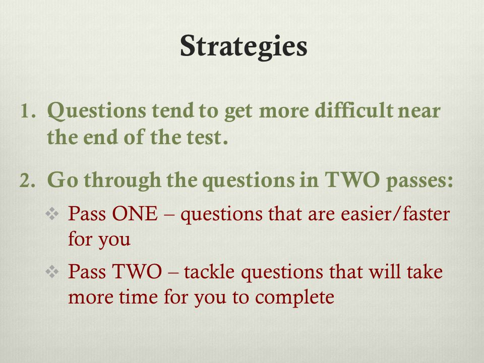 Strategies 1. Questions tend to get more difficult near the end of the test.