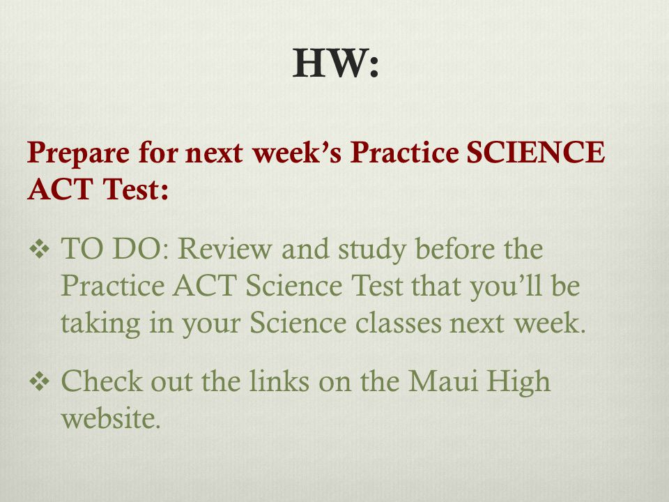 HW: Prepare for next week's Practice SCIENCE ACT Test:  TO DO: Review and study before the Practice ACT Science Test that you'll be taking in your Science classes next week.