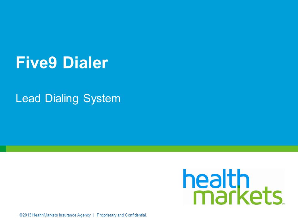 ©2013 HealthMarkets Insurance Agency | Proprietary and Confidential. Five9 Dialer Lead Dialing System