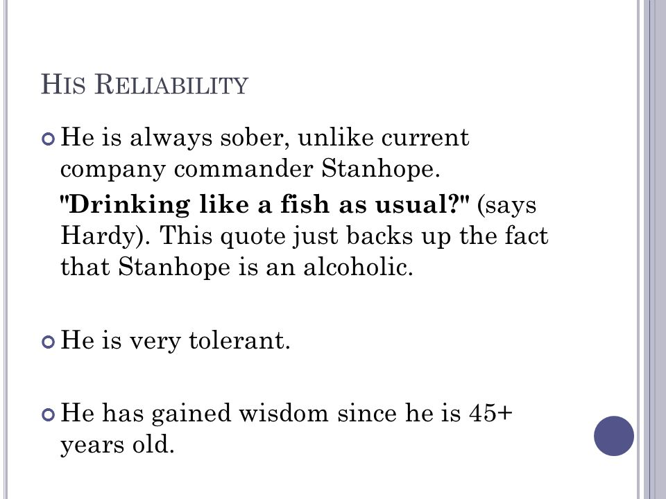 H IS R ELIABILITY He is always sober, unlike current company commander Stanhope.