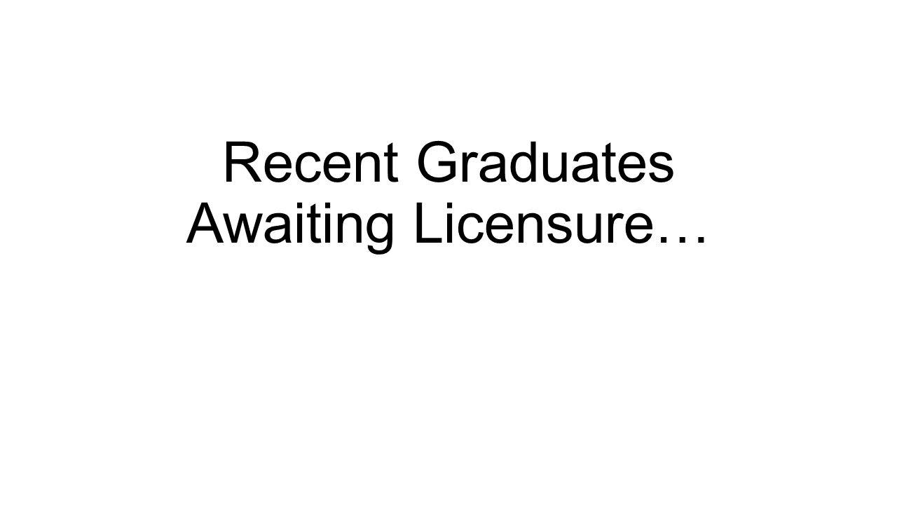 Recent Graduates Awaiting Licensure…