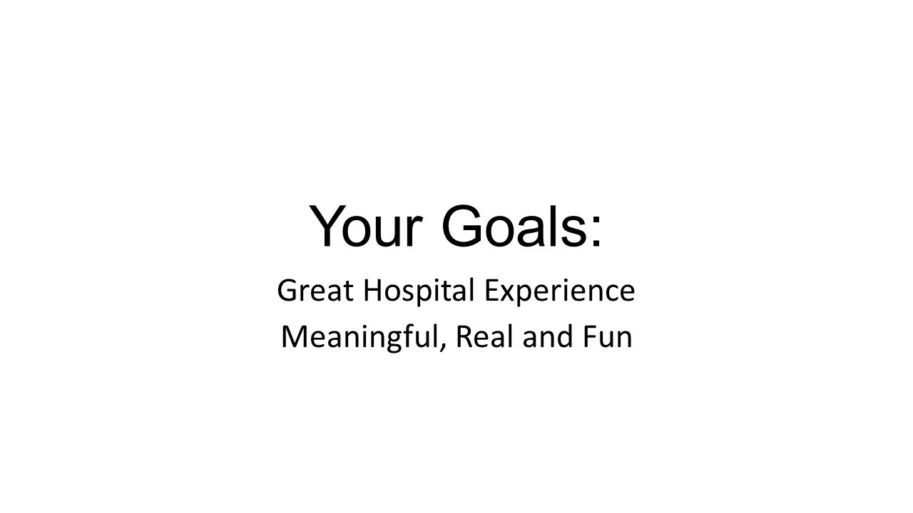 Your Goals: Great Hospital Experience Meaningful, Real and Fun