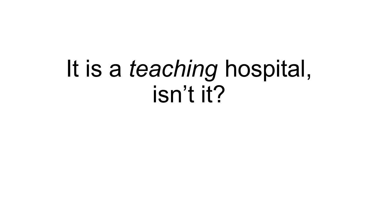 It is a teaching hospital, isn't it