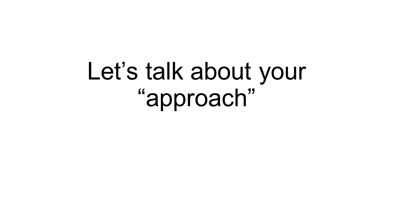 Let's talk about your approach