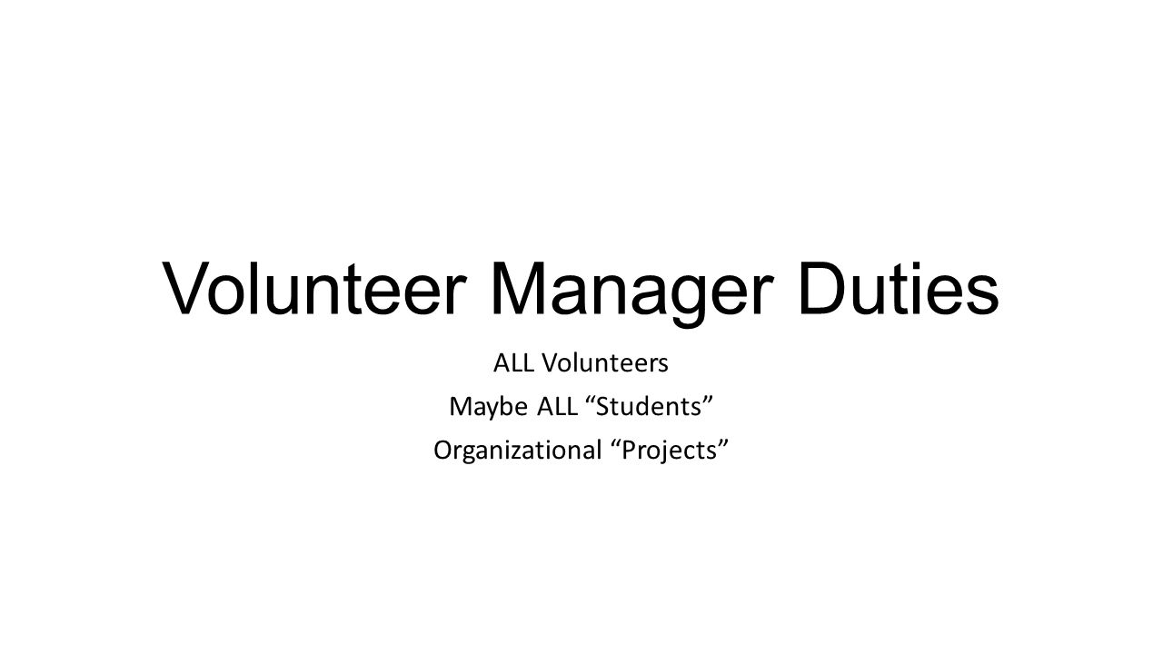 Volunteer Manager Duties ALL Volunteers Maybe ALL Students Organizational Projects