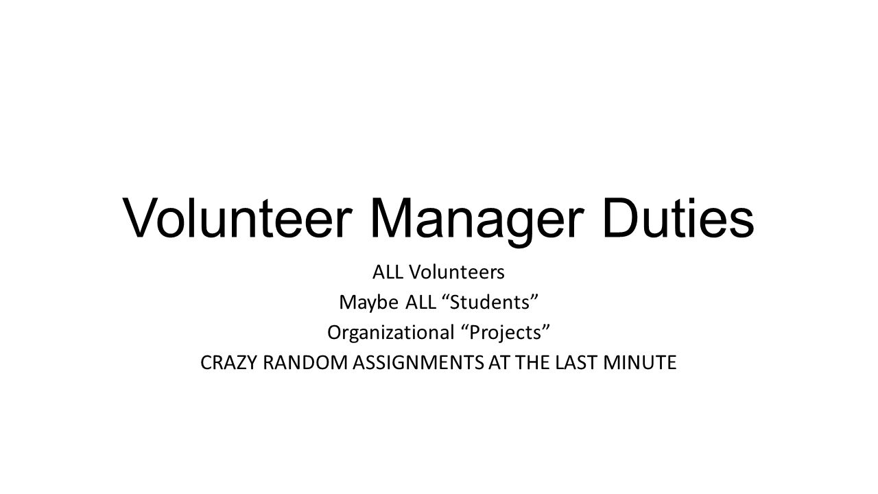 Volunteer Manager Duties ALL Volunteers Maybe ALL Students Organizational Projects CRAZY RANDOM ASSIGNMENTS AT THE LAST MINUTE