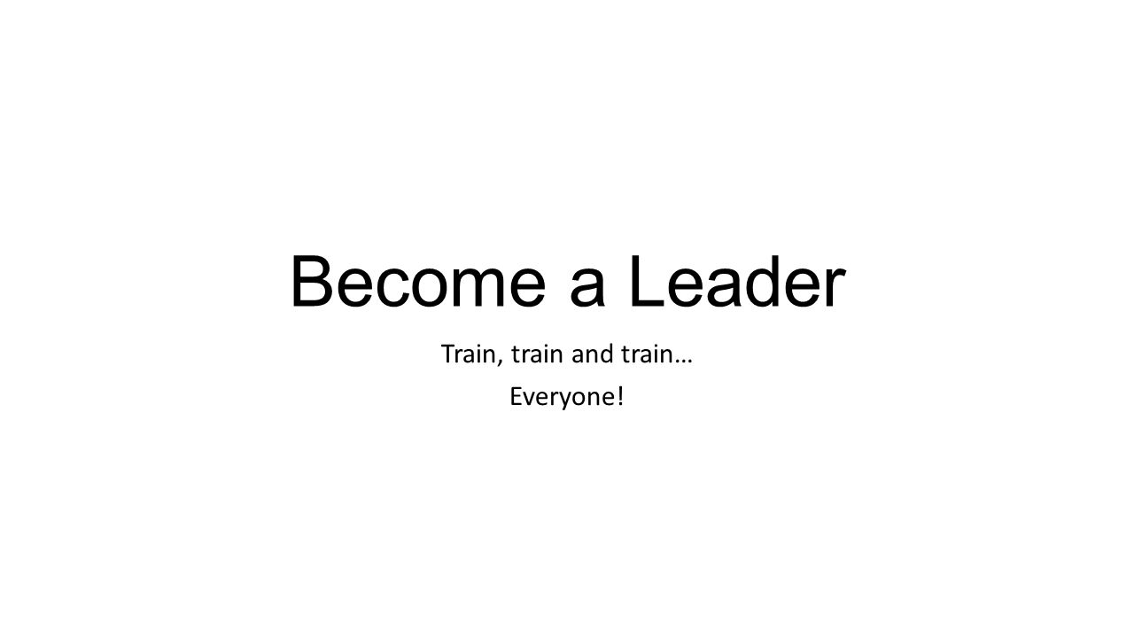 Become a Leader Train, train and train… Everyone!
