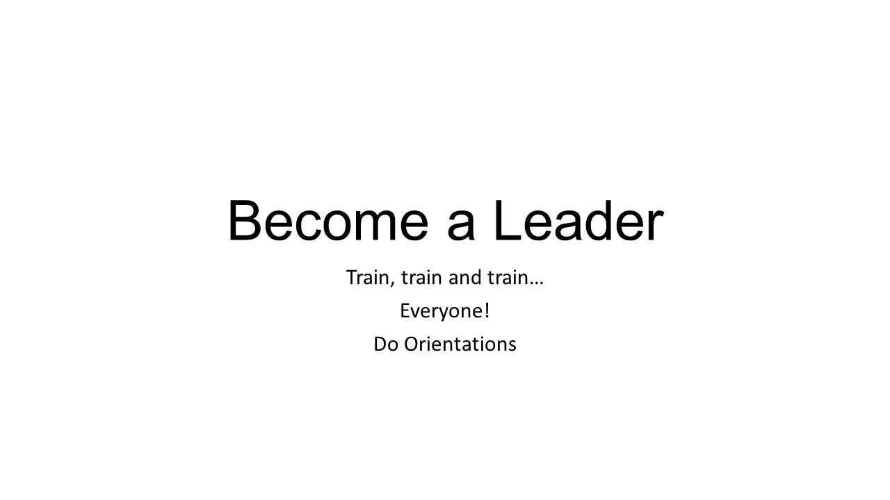 Become a Leader Train, train and train… Everyone! Do Orientations
