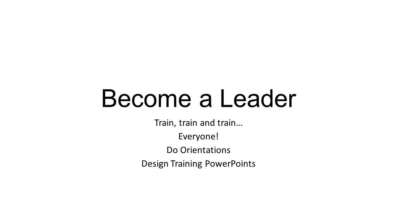 Become a Leader Train, train and train… Everyone! Do Orientations Design Training PowerPoints