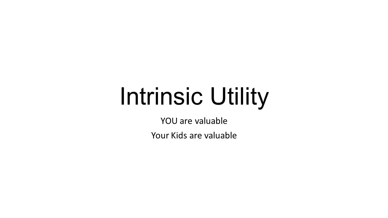 Intrinsic Utility YOU are valuable Your Kids are valuable