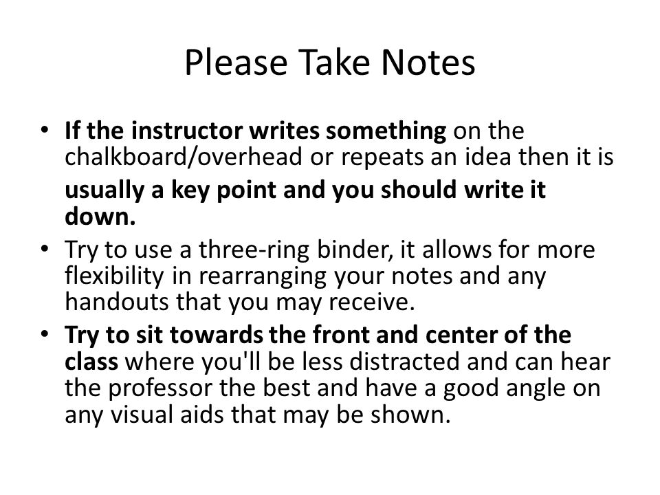 If the instructor writes something on the chalkboard/overhead or repeats an idea then it is usually a key point and you should write it down.