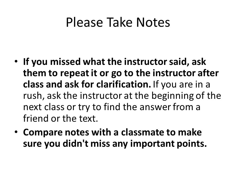 Please Take Notes If you missed what the instructor said, ask them to repeat it or go to the instructor after class and ask for clarification.