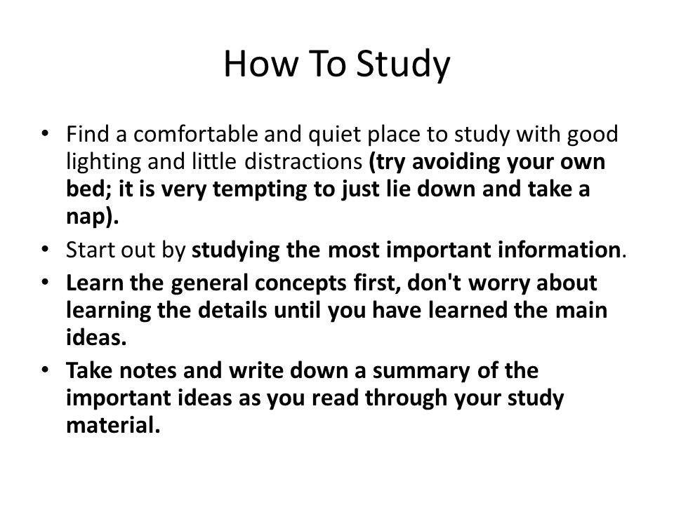 How To Study Find a comfortable and quiet place to study with good lighting and little distractions (try avoiding your own bed; it is very tempting to just lie down and take a nap).