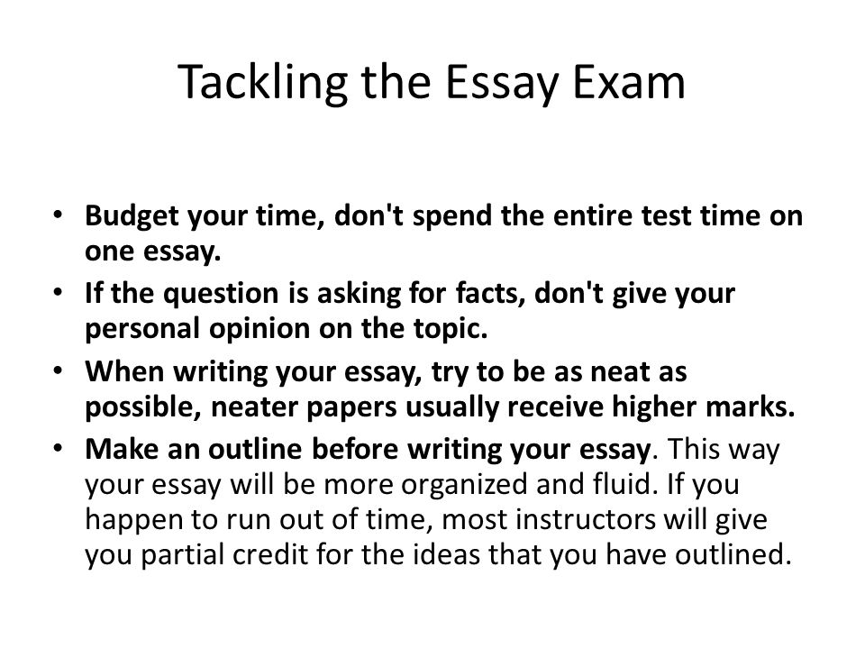 Tackling the Essay Exam Budget your time, don t spend the entire test time on one essay.