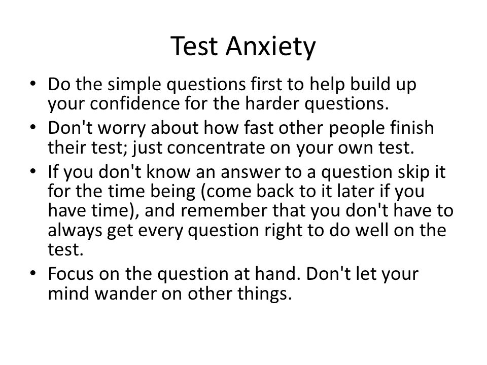 Test Anxiety Do the simple questions first to help build up your confidence for the harder questions.
