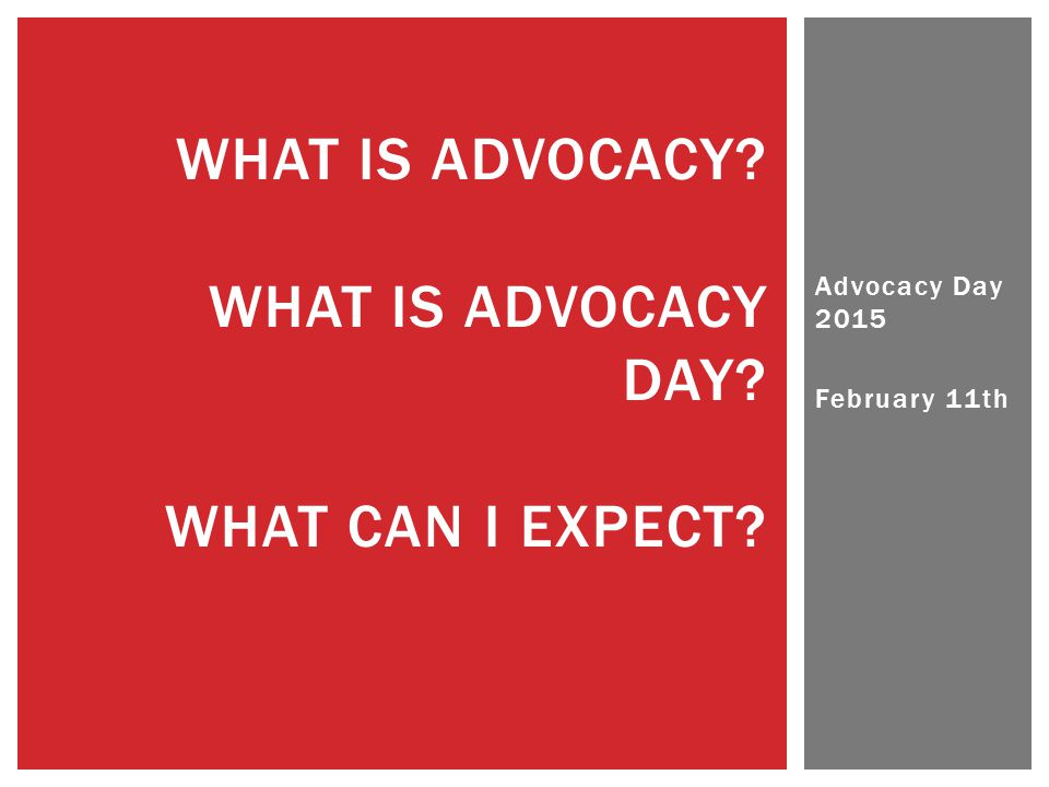 Advocacy Day 2015 February 11th WHAT IS ADVOCACY WHAT IS ADVOCACY DAY WHAT CAN I EXPECT