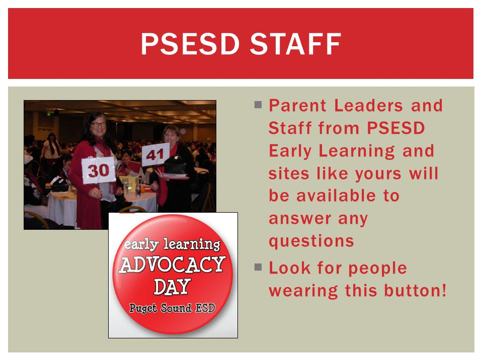 Parent Leaders and Staff from PSESD Early Learning and sites like yours will be available to answer any questions  Look for people wearing this button.