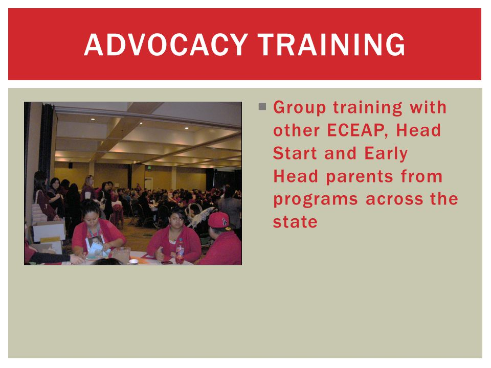  Group training with other ECEAP, Head Start and Early Head parents from programs across the state ADVOCACY TRAINING