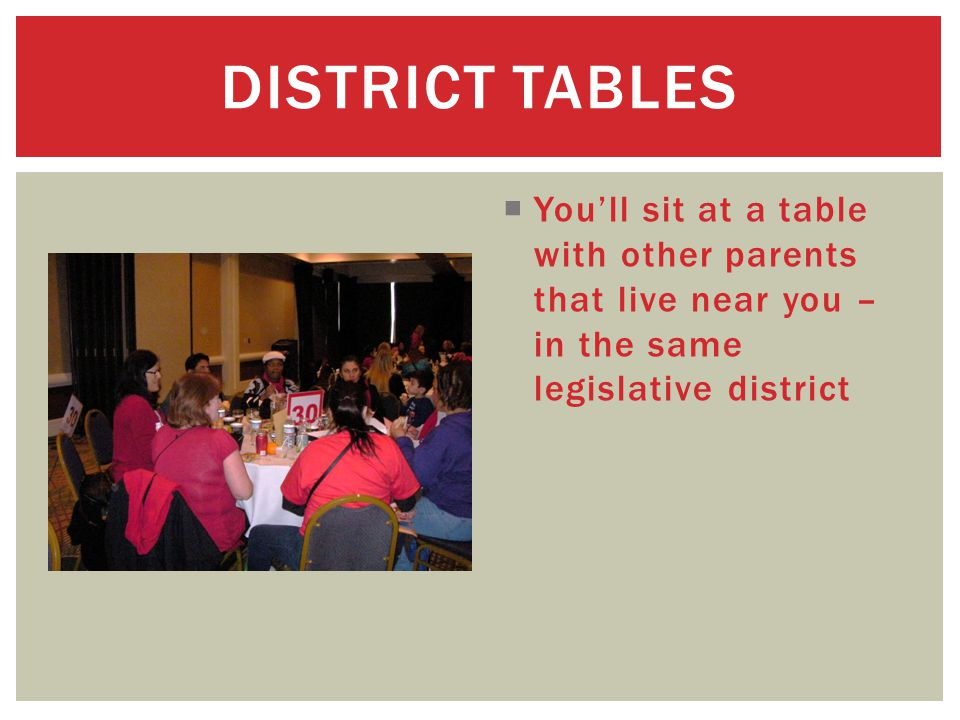  You'll sit at a table with other parents that live near you – in the same legislative district DISTRICT TABLES