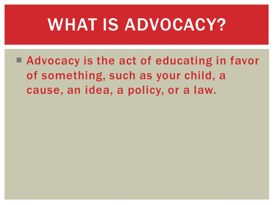  Advocacy is the act of educating in favor of something, such as your child, a cause, an idea, a policy, or a law.
