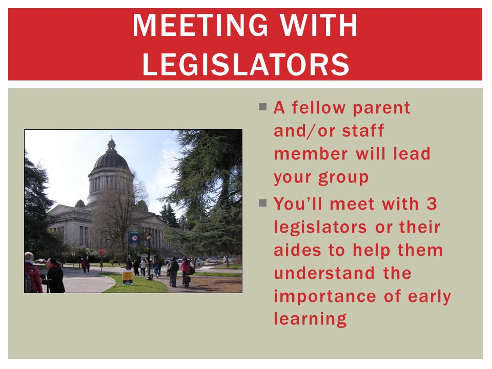  A fellow parent and/or staff member will lead your group  You'll meet with 3 legislators or their aides to help them understand the importance of early learning MEETING WITH LEGISLATORS