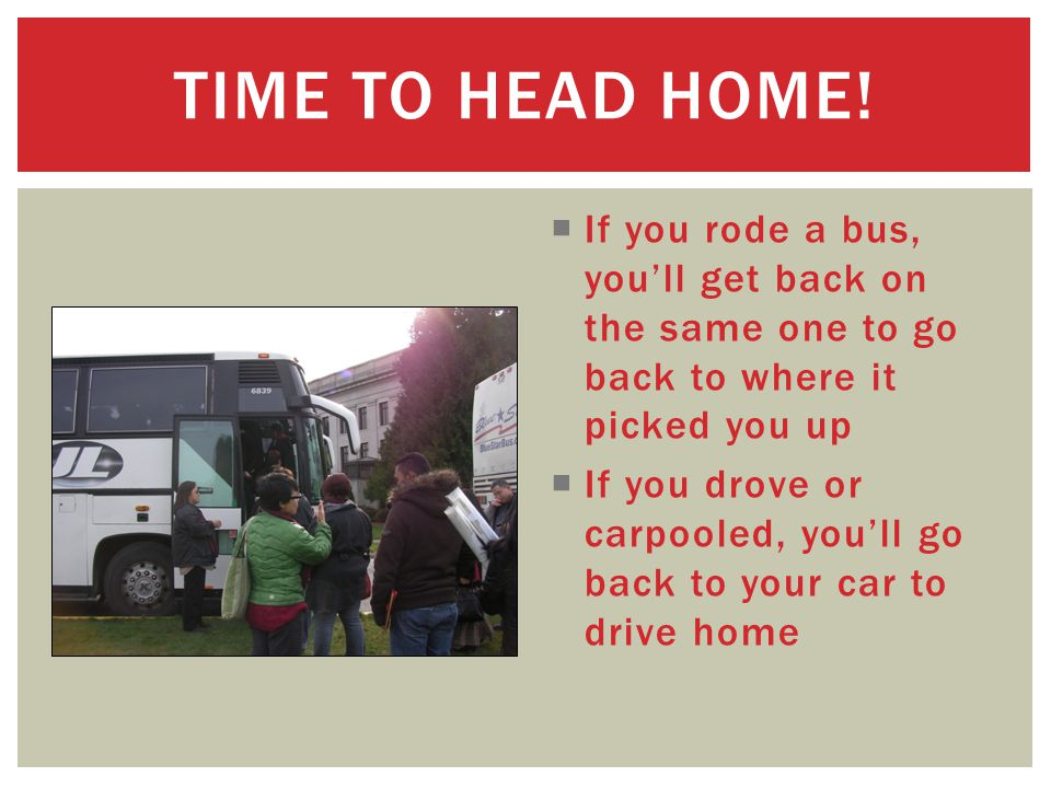  If you rode a bus, you'll get back on the same one to go back to where it picked you up  If you drove or carpooled, you'll go back to your car to drive home TIME TO HEAD HOME!