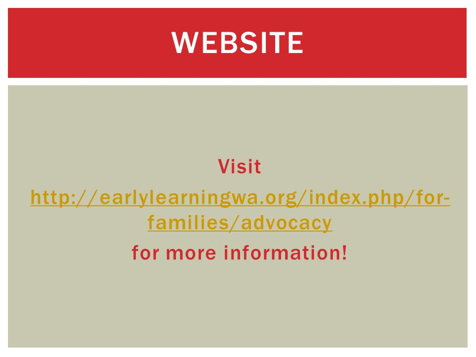 Visit http://earlylearningwa.org/index.php/for- families/advocacy for more information! WEBSITE