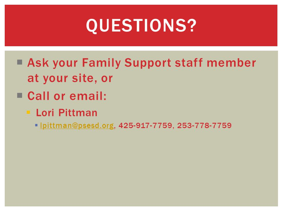  Ask your Family Support staff member at your site, or  Call or email:  Lori Pittman  lpittman@psesd.org, 425-917-7759, 253-778-7759 lpittman@psesd.org QUESTIONS