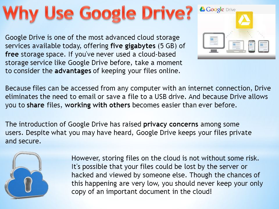 Because files can be accessed from any computer with an internet connection, Drive eliminates the need to email or save a file to a USB drive.