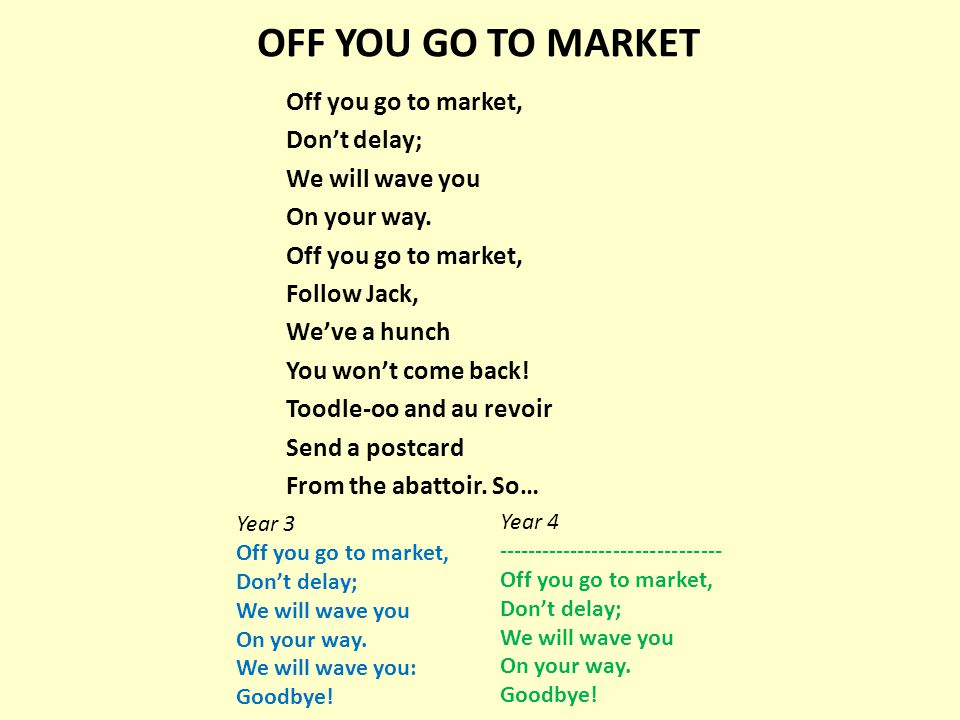 OFF YOU GO TO MARKET Off you go to market, Don't delay; We will wave you On your way. Off you go to market, Follow Jack, We've a hunch You won't come