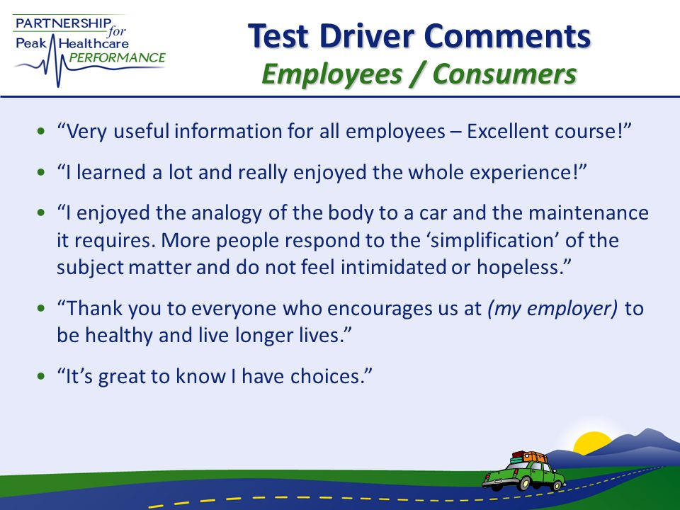 Test Driver Comments Employees / Consumers Very useful information for all employees – Excellent course! I learned a lot and really enjoyed the whole experience! I enjoyed the analogy of the body to a car and the maintenance it requires.