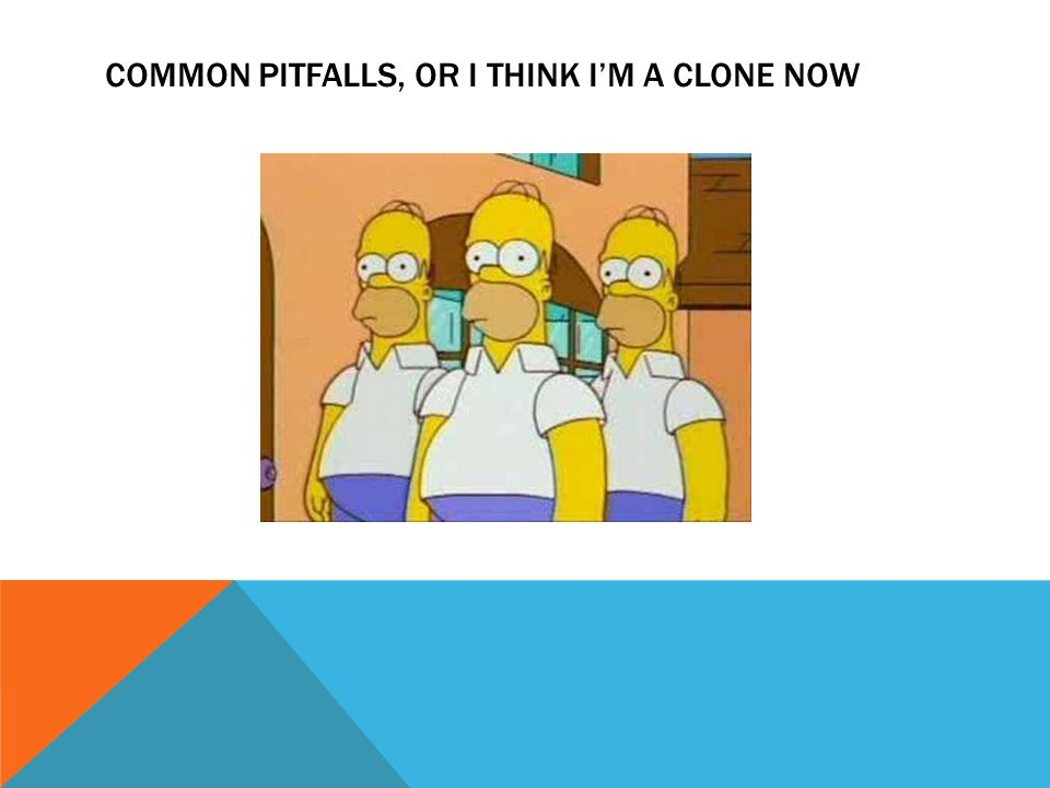 COMMON PITFALLS, OR I THINK I'M A CLONE NOW