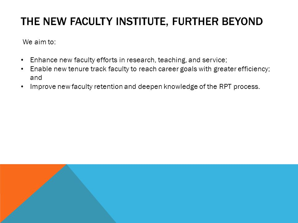 THE NEW FACULTY INSTITUTE, FURTHER BEYOND We aim to: Enhance new faculty efforts in research, teaching, and service; Enable new tenure track faculty to reach career goals with greater efficiency; and Improve new faculty retention and deepen knowledge of the RPT process.