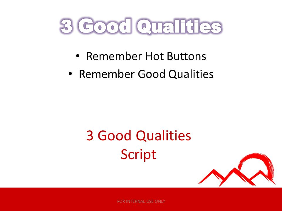 Remember Hot Buttons Remember Good Qualities 3 Good Qualities Script FOR INTERNAL USE ONLY