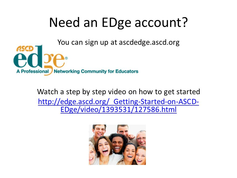 Need an EDge account? You can sign up at ascdedge.ascd.org Watch a step by step video on how to get started http://edge.ascd.org/_Getting-Started-on-A