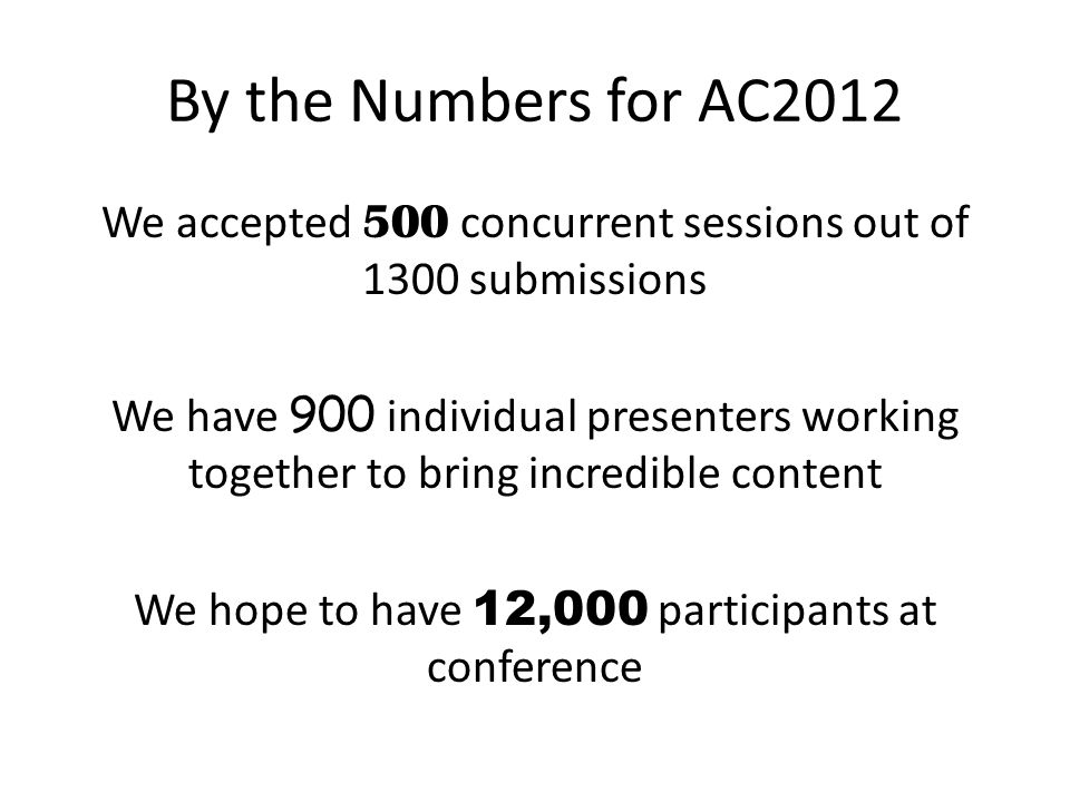 By the Numbers for AC2012 We accepted 500 concurrent sessions out of 1300 submissions We have 900 individual presenters working together to bring incr