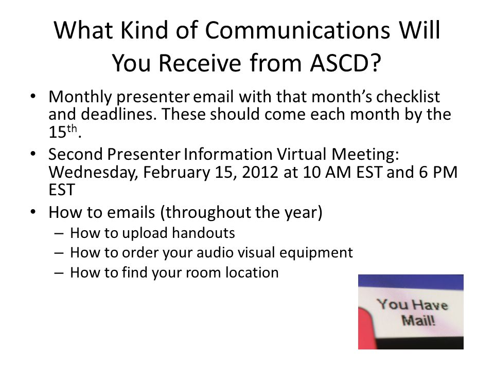 What Kind of Communications Will You Receive from ASCD? Monthly presenter email with that month's checklist and deadlines. These should come each mont