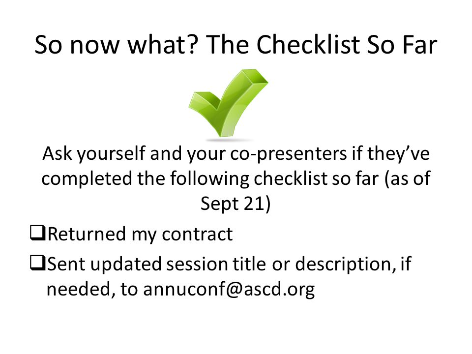So now what? The Checklist So Far Ask yourself and your co-presenters if they've completed the following checklist so far (as of Sept 21)  Returned m