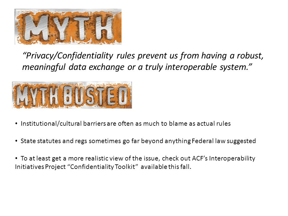 Privacy/Confidentiality rules prevent us from having a robust, meaningful data exchange or a truly interoperable system. Institutional/cultural barriers are often as much to blame as actual rules State statutes and regs sometimes go far beyond anything Federal law suggested To at least get a more realistic view of the issue, check out ACF's Interoperability Initiatives Project Confidentiality Toolkit available this fall.