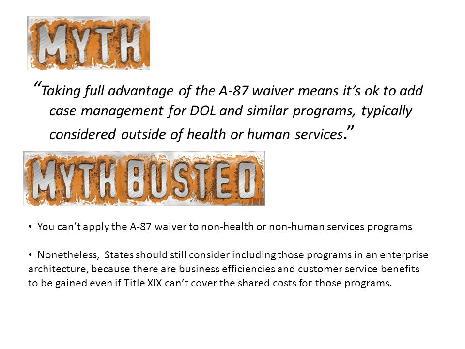 Taking full advantage of the A-87 waiver means it's ok to add case management for DOL and similar programs, typically considered outside of health or human services. You can't apply the A-87 waiver to non-health or non-human services programs Nonetheless, States should still consider including those programs in an enterprise architecture, because there are business efficiencies and customer service benefits to be gained even if Title XIX can't cover the shared costs for those programs.