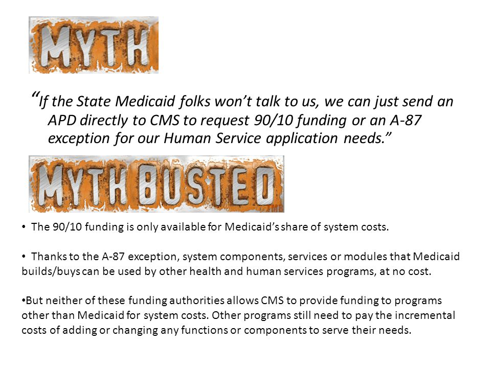 If the State Medicaid folks won't talk to us, we can just send an APD directly to CMS to request 90/10 funding or an A-87 exception for our Human Service application needs. The 90/10 funding is only available for Medicaid's share of system costs.