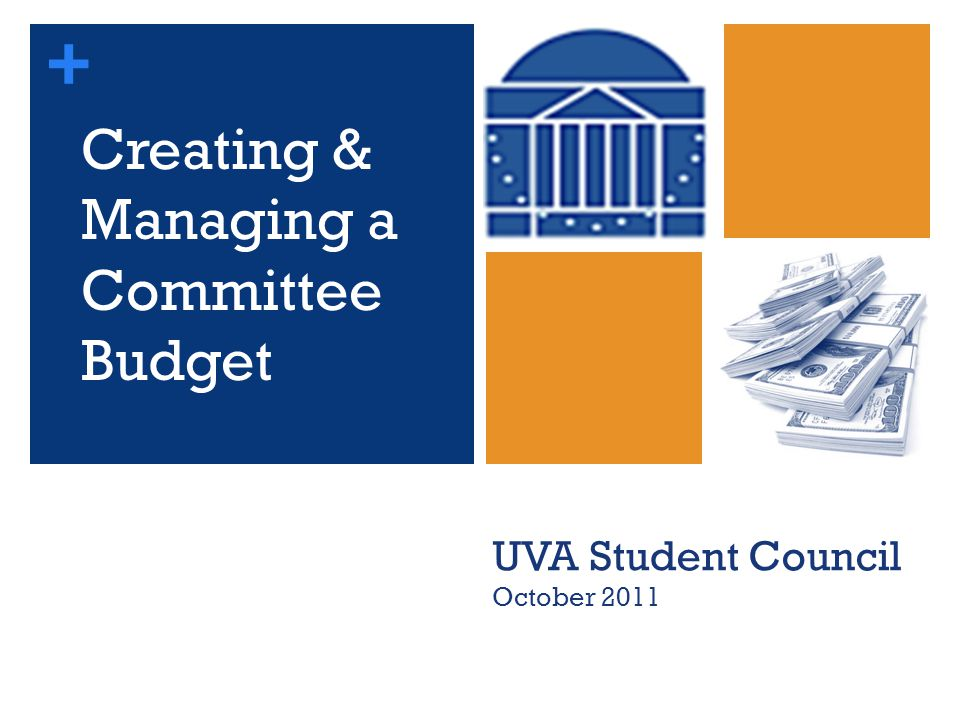 + Creating & Managing a Committee Budget UVA Student Council October 2011