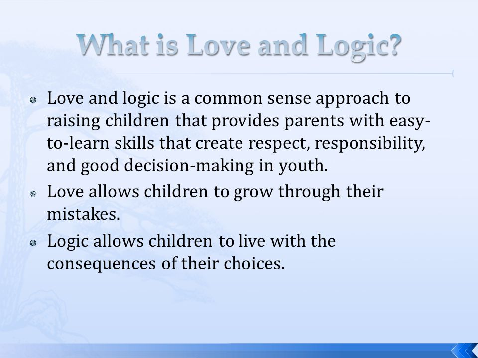  Love and logic is a common sense approach to raising children that provides parents with easy- to-learn skills that create respect, responsibility, and good decision-making in youth.