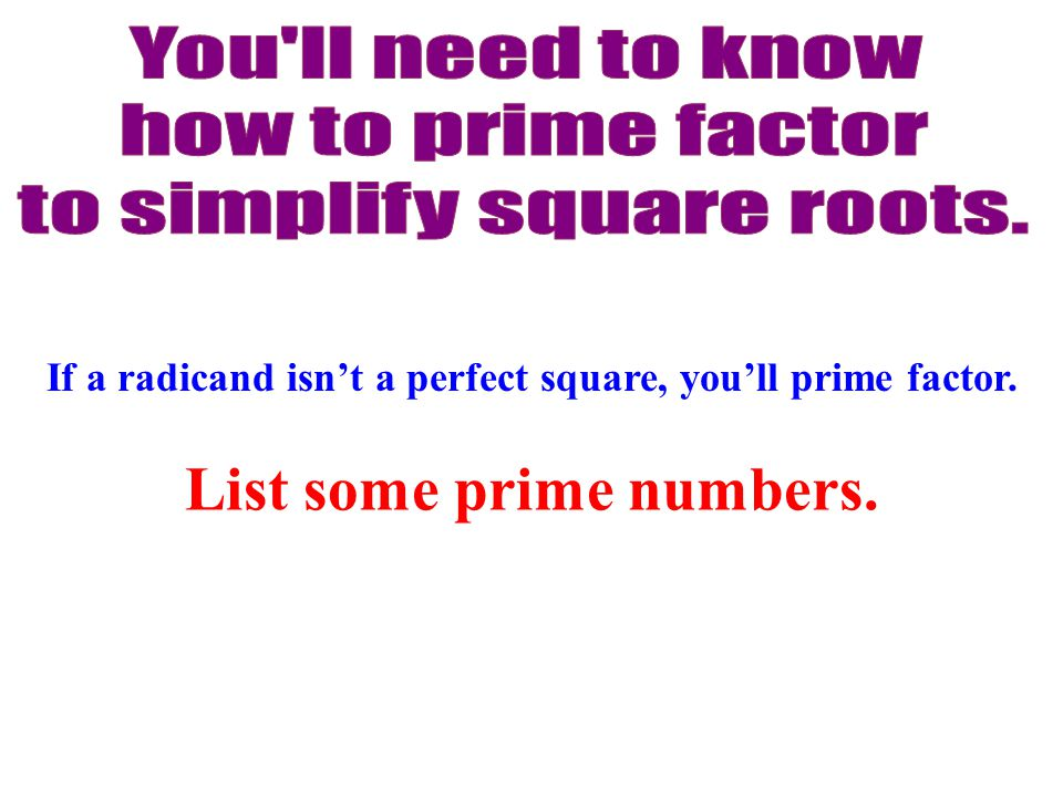 If a radicand isn't a perfect square, you'll prime factor. List some prime numbers.