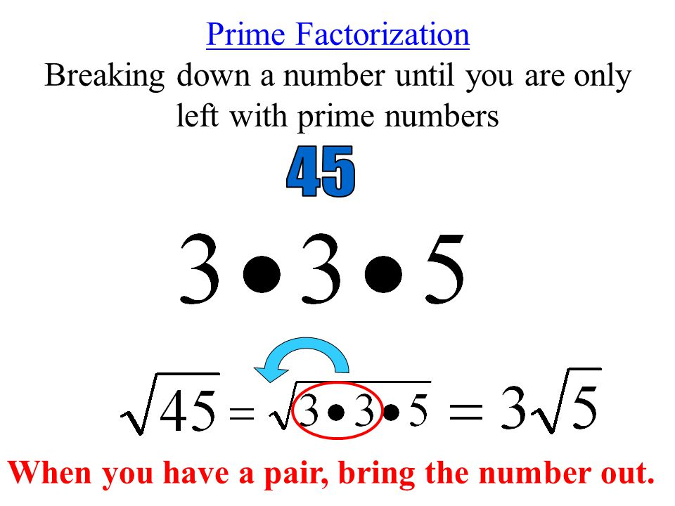 Prime Factorization Breaking down a number until you are only left with prime numbers When you have a pair, bring the number out.