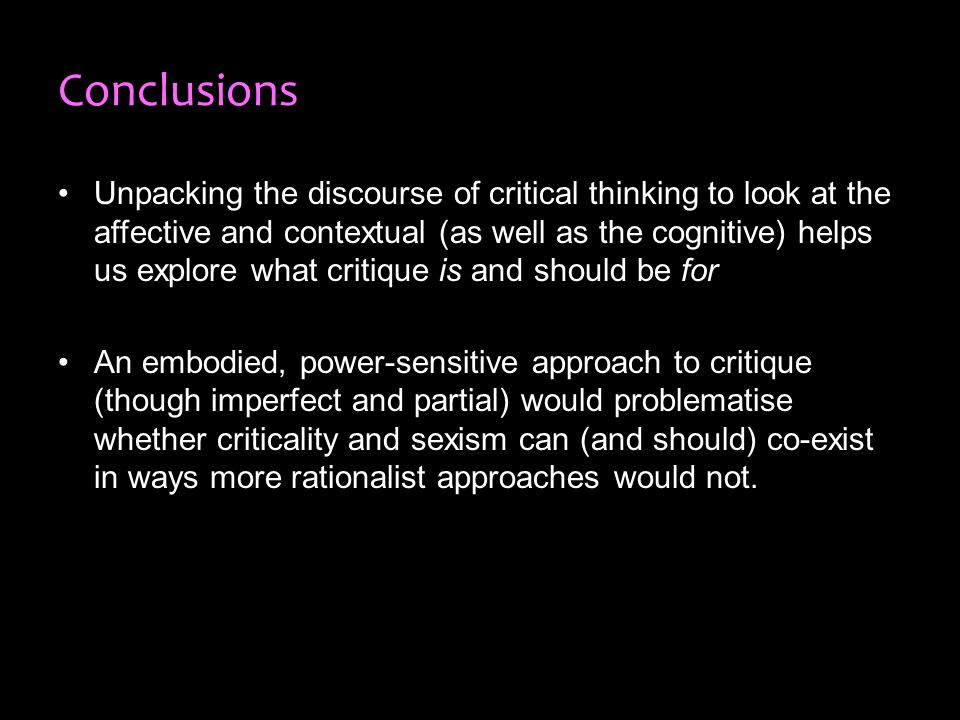 Conclusions Unpacking the discourse of critical thinking to look at the affective and contextual (as well as the cognitive) helps us explore what critique is and should be for An embodied, power-sensitive approach to critique (though imperfect and partial) would problematise whether criticality and sexism can (and should) co-exist in ways more rationalist approaches would not.