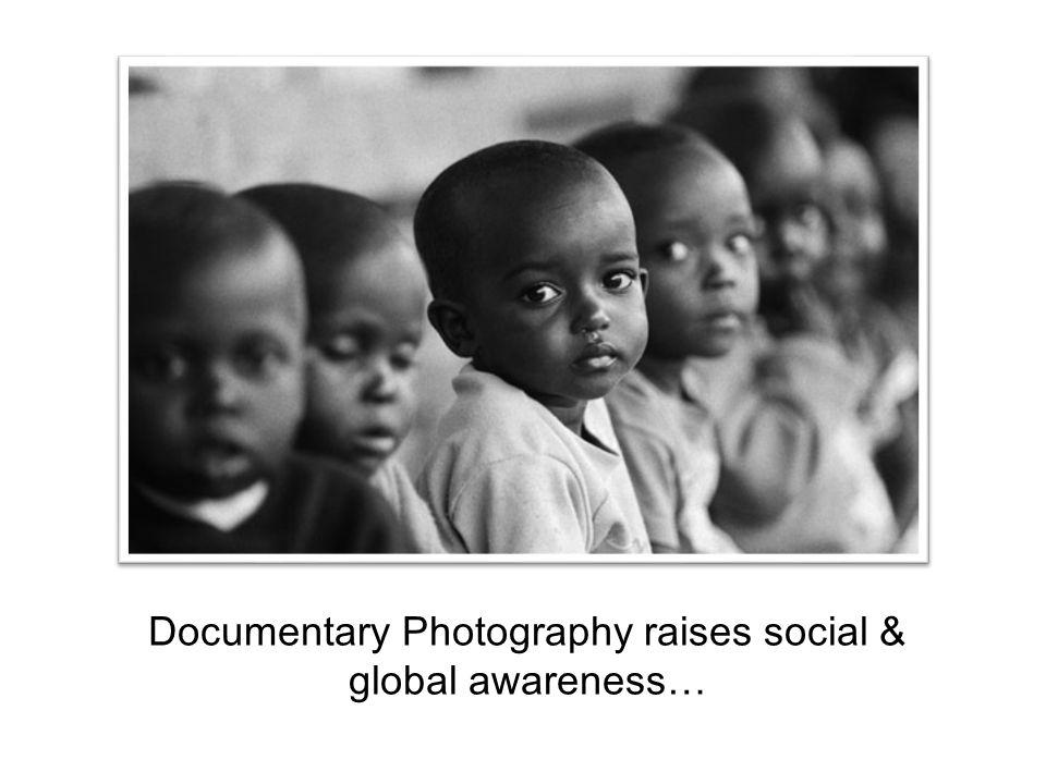 Documentary Photography raises social & global awareness…